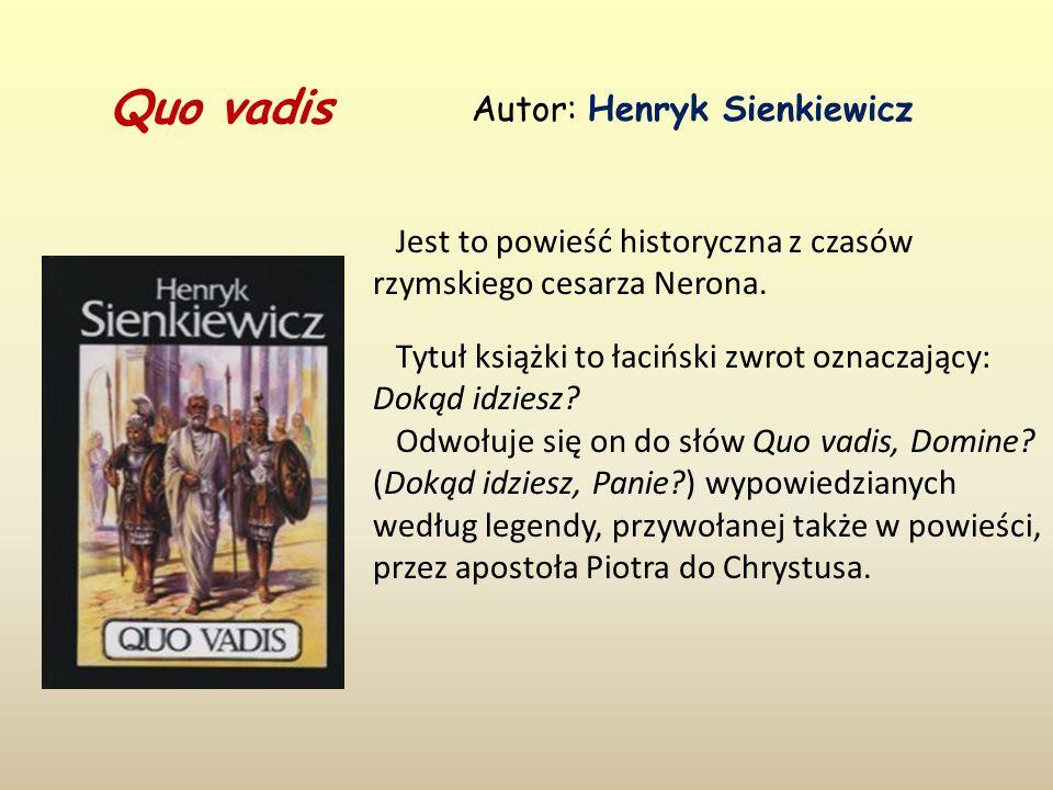 Quo vadis Autor: Henryk Sienkiewicz Jest to powieść historyczna z czasów rzymskiego cesarza Nerona.