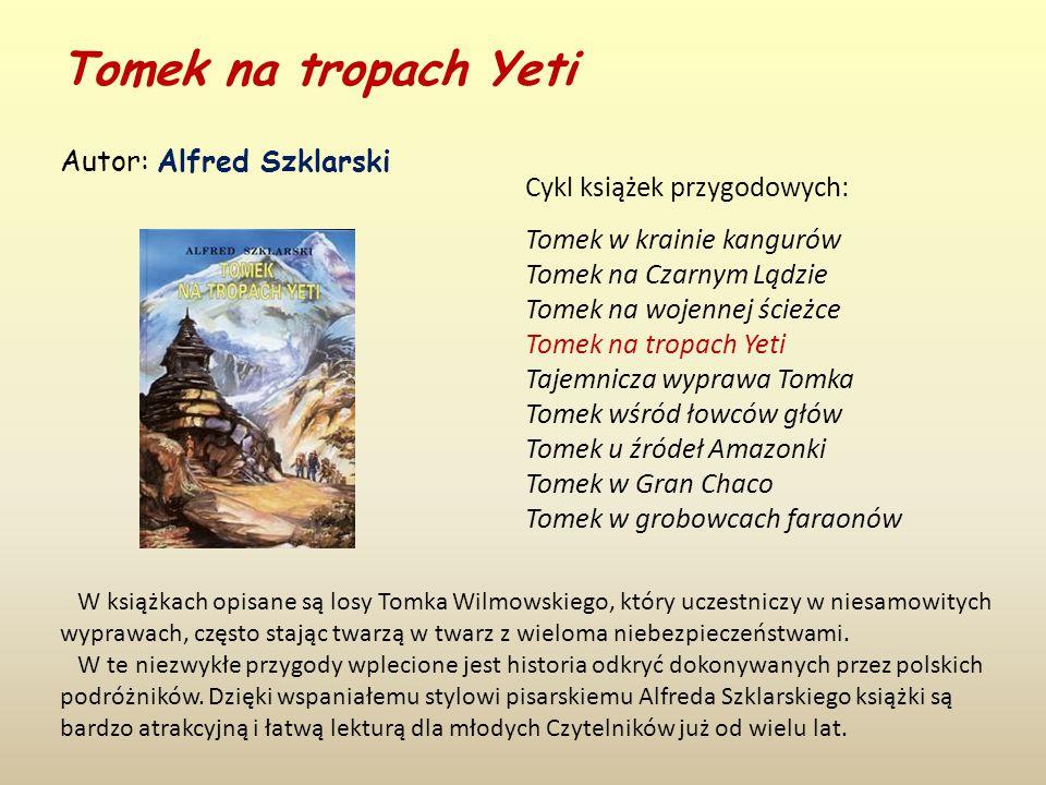 Tomek na tropach Yeti Autor: Alfred Szklarski W książkach opisane są losy Tomka Wilmowskiego, który uczestniczy w niesamowitych wyprawach, często stając twarzą w twarz z wieloma niebezpieczeństwami.