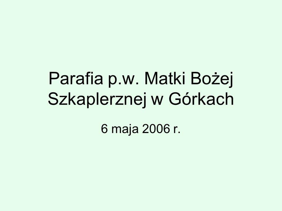 Parafia p.w. Matki Bożej Szkaplerznej w Górkach 6 maja 2006 r.