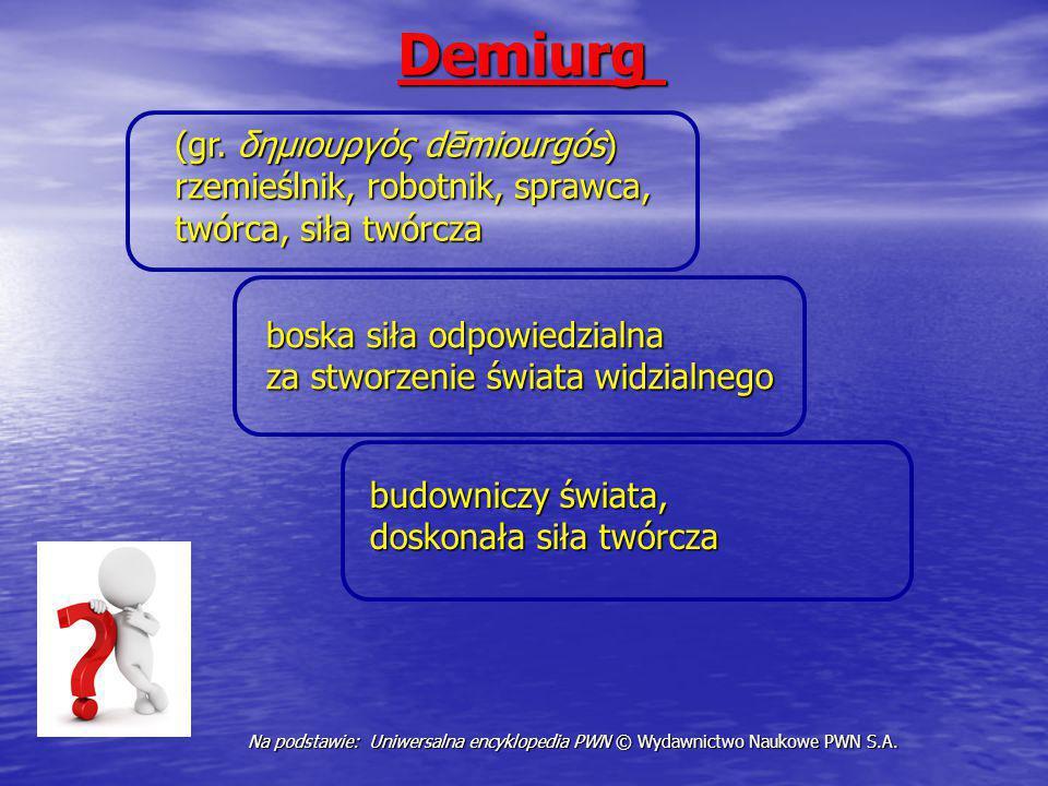 Demiurg Demiurg budowniczy świata, doskonała siła twórcza Na podstawie: Uniwersalna encyklopedia PWN © Wydawnictwo Naukowe PWN S.A. (gr. δημιουργός dē