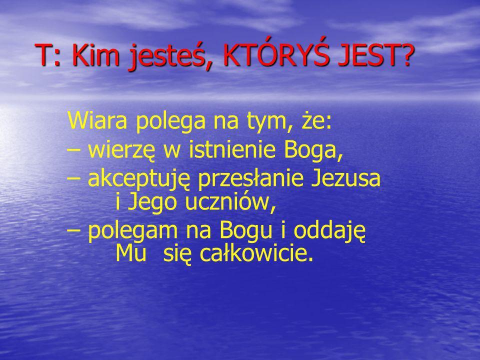 T: Kim jesteś, KTÓRYŚ JEST? Wiara polega na tym, że: – wierzę w istnienie Boga, – akceptuję przesłanie Jezusa i Jego uczniów, – polegam na Bogu i odda
