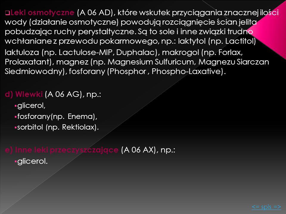 Leki osmotyczne (A 06 AD), które wskutek przyciągania znacznej ilości wody (działanie osmotyczne) powodują rozciągnięcie ścian jelita pobudzając ruc