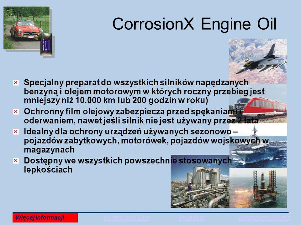 CorrosionX Engine Oil Specjalny preparat do wszystkich silników napędzanych benzyną i olejem motorowym w których roczny przebieg jest mniejszy niż 10.000 km lub 200 godzin w roku) Ochronny film olejowy zabezpiecza przed spękaniami i oderwaniem, nawet jeśli silnik nie jest używany przez 2 lata Idealny dla ochrony urządzeń używanych sezonowo – pojazdów zabytkowych, motorówek, pojazdów wojskowych w magazynach Dostępny we wszystkich powszechnie stosowanych lepkościach Więcej informacjiCorrosionX LineProdukteInhaltsverzeichnis