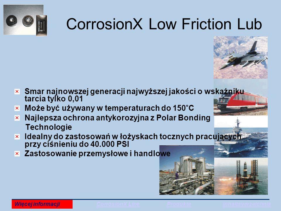 CorrosionX Low Friction Lub Smar najnowszej generacji najwyższej jakości o wskaźniku tarcia tylko 0,01 Może być używany w temperaturach do 150°C Najlepsza ochrona antykorozyjna z Polar Bonding Technologie Idealny do zastosowań w łożyskach tocznych pracujących przy ciśnieniu do 40.000 PSI Zastosowanie przemysłowe i handlowe Więcej informacjiCorrosionX LineProdukteInhaltsverzeichnis