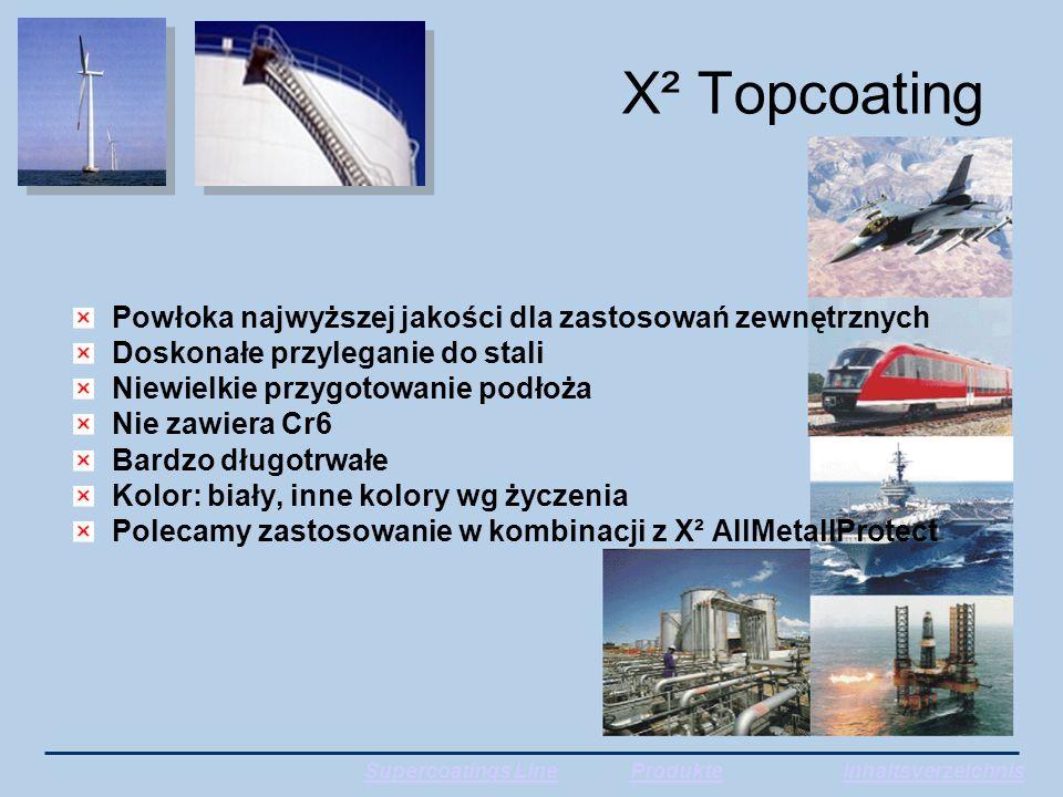 X² Topcoating Powłoka najwyższej jakości dla zastosowań zewnętrznych Doskonałe przyleganie do stali Niewielkie przygotowanie podłoża Nie zawiera Cr6 Bardzo długotrwałe Kolor: biały, inne kolory wg życzenia Polecamy zastosowanie w kombinacji z X² AllMetallProtect Supercoatings LineProdukteInhaltsverzeichnis
