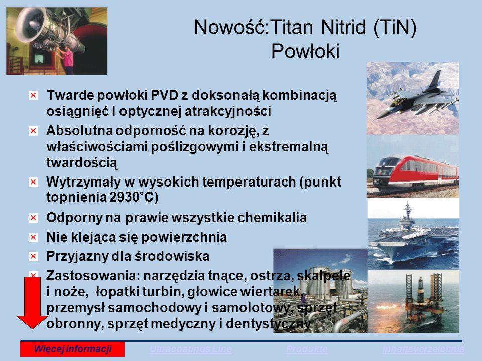 Nowość:Titan Nitrid (TiN) Powłoki Twarde powłoki PVD z doksonałą kombinacją osiągnięć I optycznej atrakcyjności Absolutna odporność na korozję, z właściwościami poślizgowymi i ekstremalną twardością Wytrzymały w wysokich temperaturach (punkt topnienia 2930°C) Odporny na prawie wszystkie chemikalia Nie klejąca się powierzchnia Przyjazny dla środowiska Zastosowania: narzędzia tnące, ostrza, skalpele i noże, łopatki turbin, głowice wiertarek, przemysł samochodowy i samolotowy, sprzęt obronny, sprzęt medyczny i dentystyczny Ultracoatings LineWięcej informacjiProdukteInhaltsverzeichnis