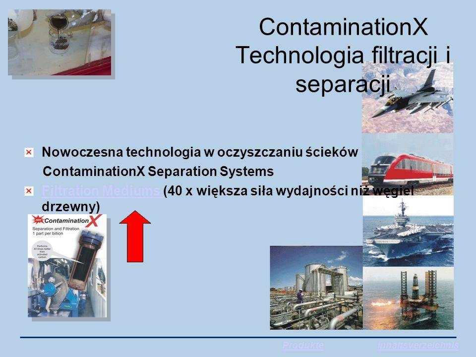ContaminationX Technologia filtracji i separacji Nowoczesna technologia w oczyszczaniu ścieków ContaminationX Separation Systems Filtration Mediums Filtration Mediums (40 x większa siła wydajności niż węgiel drzewny) ProdukteInhaltsverzeichnis