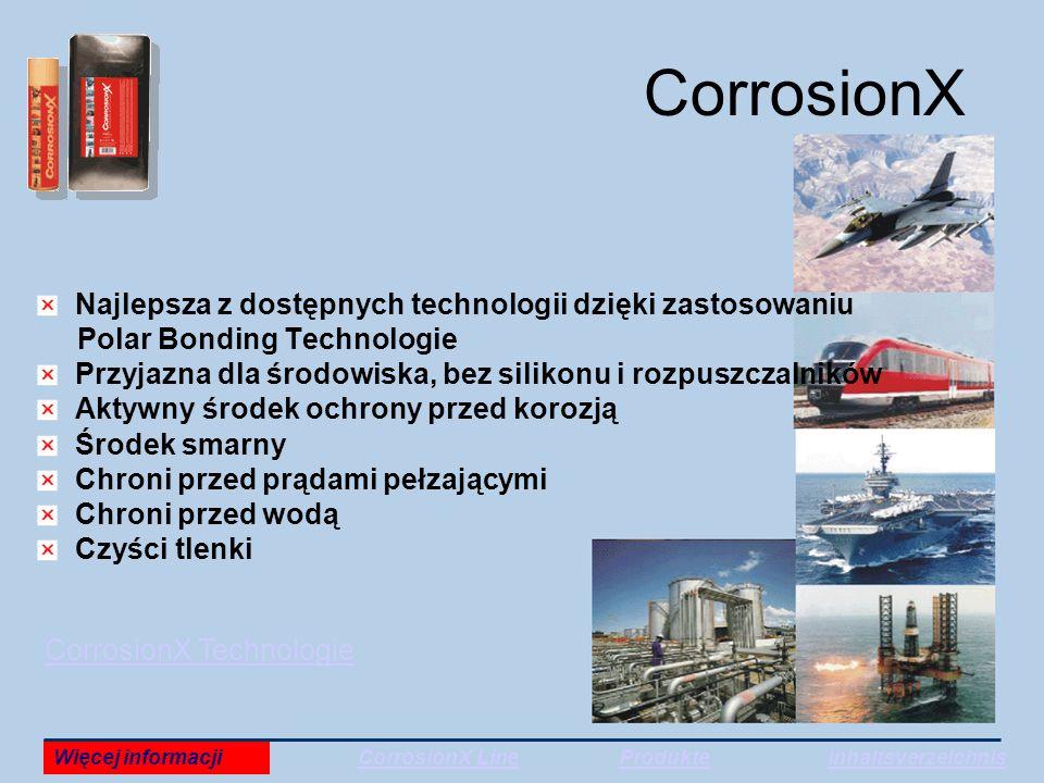 CorrosionX Najlepsza z dostępnych technologii dzięki zastosowaniu Polar Bonding Technologie Przyjazna dla środowiska, bez silikonu i rozpuszczalników Aktywny środek ochrony przed korozją Środek smarny Chroni przed prądami pełzającymi Chroni przed wodą Czyści tlenki CorrosionX Technologie Więcej informacjiCorrosionX LineProdukteInhaltsverzeichnis