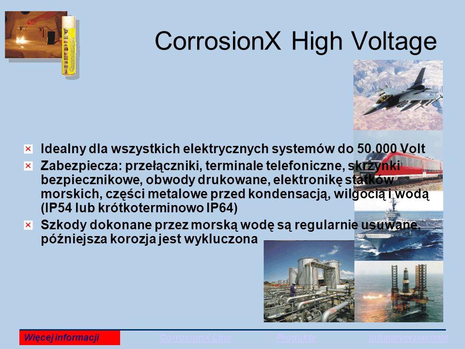 CorrosionX High Voltage Idealny dla wszystkich elektrycznych systemów do 50.000 Volt Zabezpiecza: przełączniki, terminale telefoniczne, skrzynki bezpiecznikowe, obwody drukowane, elektronikę statków morskich, części metalowe przed kondensacją, wilgocią i wodą (IP54 lub krótkoterminowo IP64) Szkody dokonane przez morską wodę są regularnie usuwane, późniejsza korozja jest wykluczona Więcej informacjiCorrosionX LineProdukteInhaltsverzeichnis