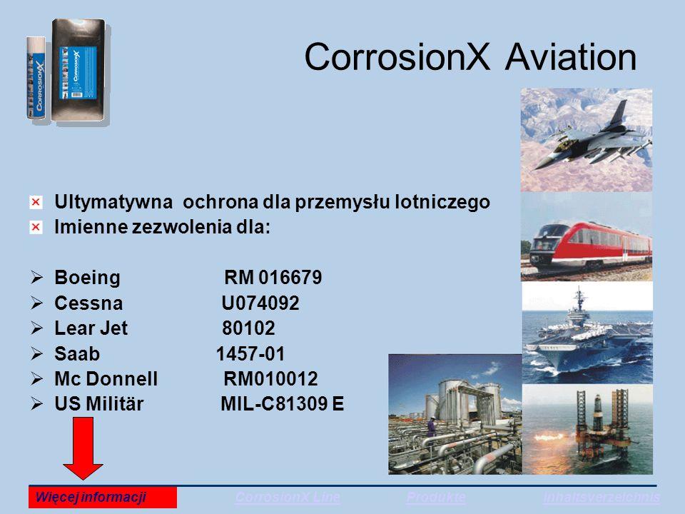 CorrosionX Aviation Ultymatywna ochrona dla przemysłu lotniczego Imienne zezwolenia dla:  Boeing RM 016679  Cessna U074092  Lear Jet 80102  Saab 1457-01  Mc Donnell RM010012  US Militär MIL-C81309 E Więcej informacjiCorrosionX LineProdukteInhaltsverzeichnis