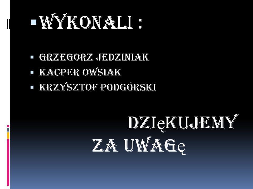  Wykonali :  Grzegorz Jedziniak  Kacper Owsiak  Krzysztof Podgórski dzi ę kujemy za uwag ę