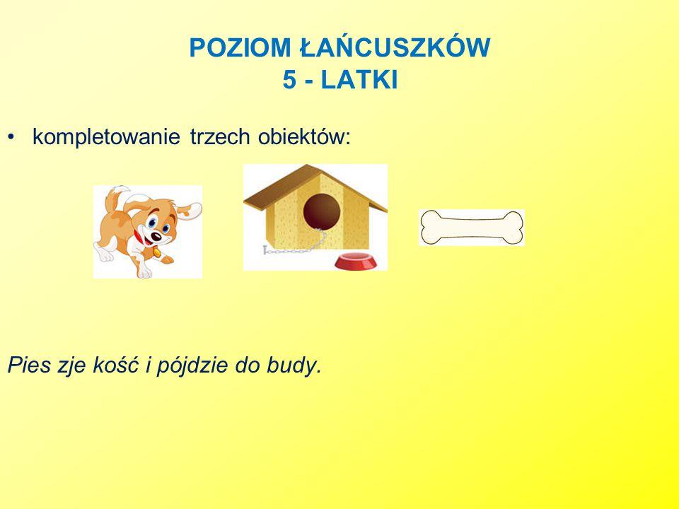 POZIOM ŁAŃCUSZKÓW 5 - LATKI kompletowanie trzech obiektów: Pies zje kość i pójdzie do budy.