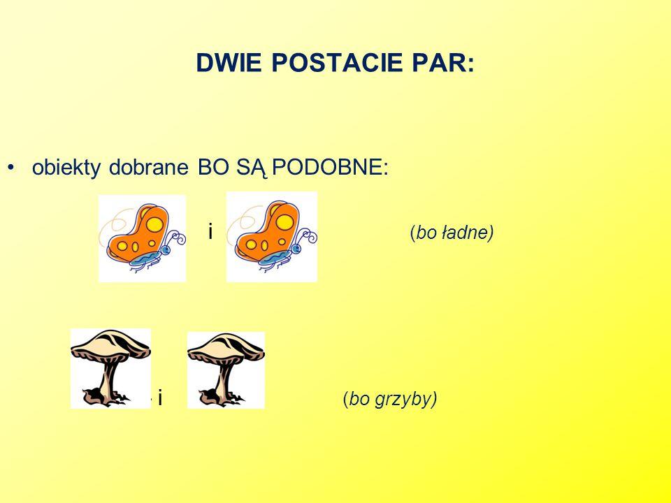 DWIE POSTACIE PAR: obiekty dobrane BO SĄ PODOBNE: » i (bo ładne) »i (bo grzyby)