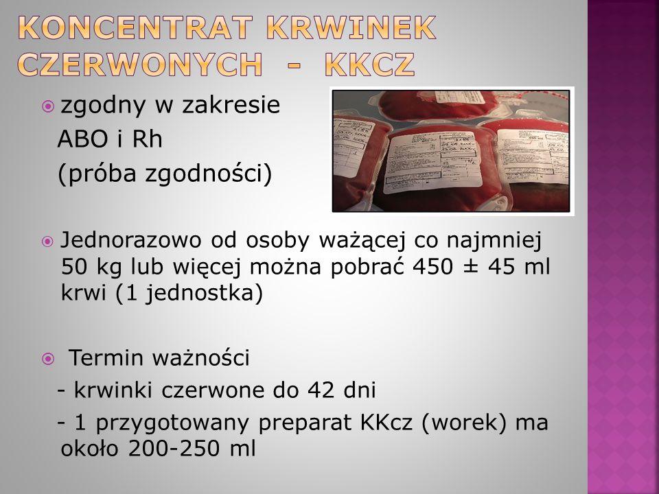  zgodny w zakresie ABO i Rh (próba zgodności)  Jednorazowo od osoby ważącej co najmniej 50 kg lub więcej można pobrać 450 ± 45 ml krwi (1 jednostka)  Termin ważności - krwinki czerwone do 42 dni - 1 przygotowany preparat KKcz (worek) ma około 200-250 ml