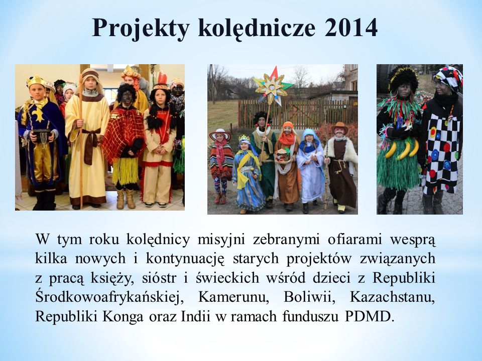 Projekty kolędnicze 2014 W tym roku kolędnicy misyjni zebranymi ofiarami wesprą kilka nowych i kontynuację starych projektów związanych z pracą księży