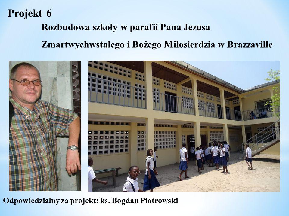 Odpowiedzialny za projekt: ks. Bogdan Piotrowski Projekt 6 Rozbudowa szkoły w parafii Pana Jezusa Zmartwychwstałego i Bożego Miłosierdzia w Brazzavill