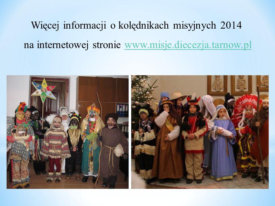 Więcej informacji o kolędnikach misyjnych 2014 na internetowej stronie www.misje.diecezja.tarnow.plwww.misje.diecezja.tarnow.pl