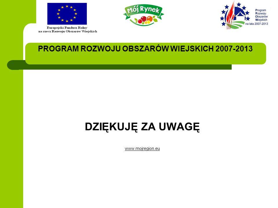PROGRAM ROZWOJU OBSZARÓW WIEJSKICH 2007-2013 DZIĘKUJĘ ZA UWAGĘ www.mojregion.eu