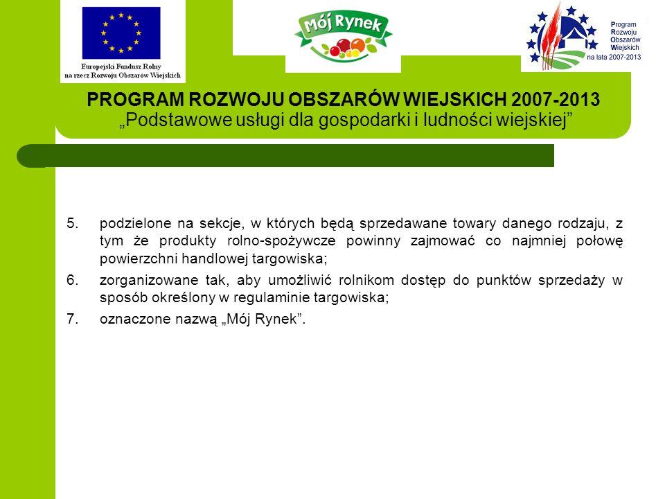 """PROGRAM ROZWOJU OBSZARÓW WIEJSKICH 2007-2013 """"Podstawowe usługi dla gospodarki i ludności wiejskiej 5.podzielone na sekcje, w których będą sprzedawane towary danego rodzaju, z tym że produkty rolno-spożywcze powinny zajmować co najmniej połowę powierzchni handlowej targowiska; 6.zorganizowane tak, aby umożliwić rolnikom dostęp do punktów sprzedaży w sposób określony w regulaminie targowiska; 7.oznaczone nazwą """"Mój Rynek ."""