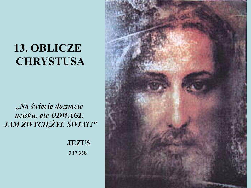 """13. OBLICZE CHRYSTUSA """"Na świecie doznacie ucisku, ale ODWAGI, JAM ZWYCIĘŻYŁ ŚWIAT!"""" JEZUS J 17,33b"""