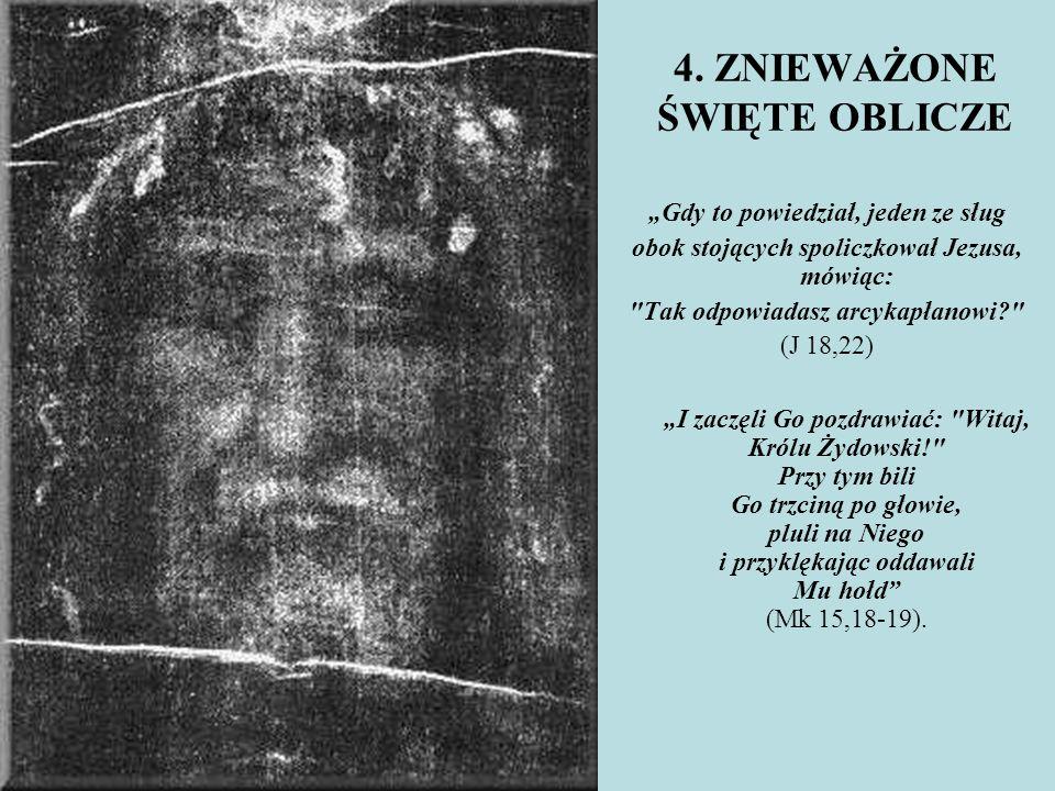 """4. ZNIEWAŻONE ŚWIĘTE OBLICZE """"Gdy to powiedział, jeden ze sług obok stojących spoliczkował Jezusa, mówiąc:"""