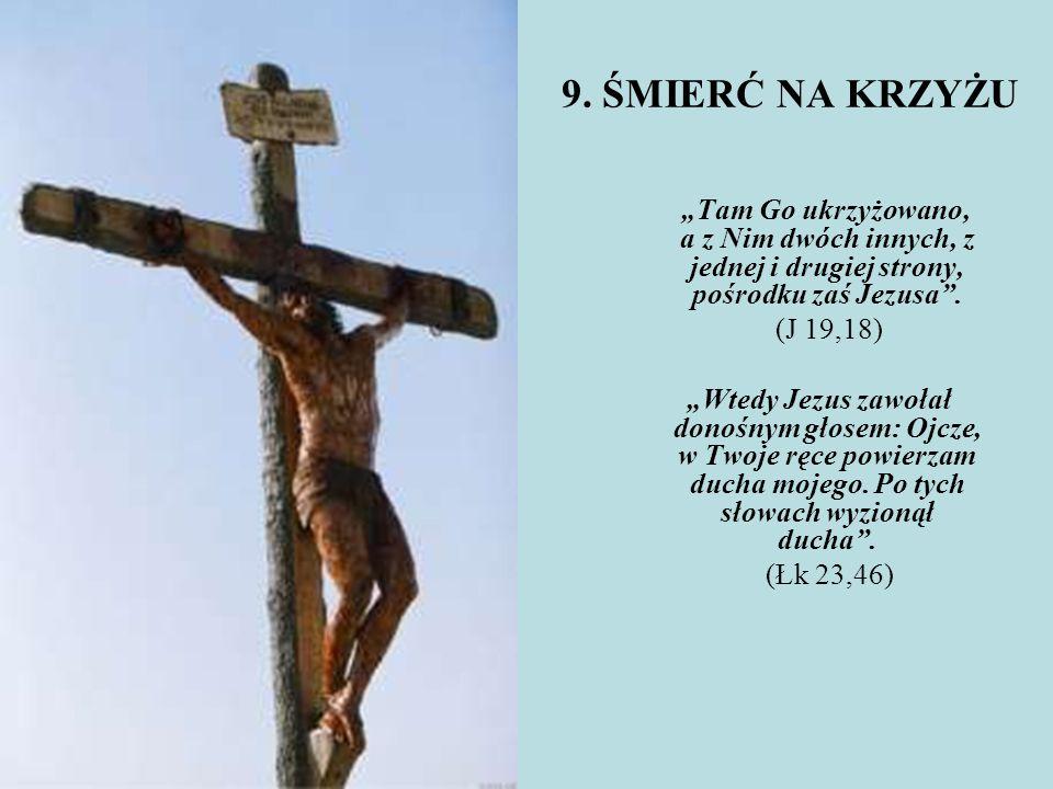 """9. ŚMIERĆ NA KRZYŻU """"Tam Go ukrzyżowano, a z Nim dwóch innych, z jednej i drugiej strony, pośrodku zaś Jezusa"""". (J 19,18) """"Wtedy Jezus zawołał donośny"""