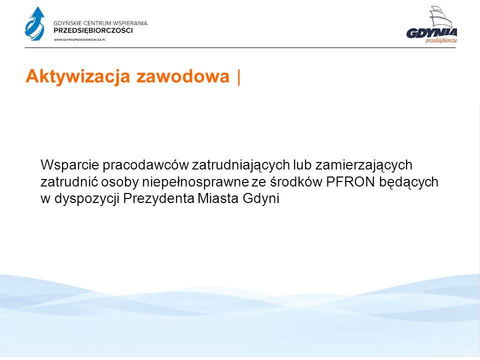 Aktywizacja zawodowa   Wsparcie pracodawców zatrudniających lub zamierzających zatrudnić osoby niepełnosprawne ze środków PFRON będących w dyspozycji Prezydenta Miasta Gdyni