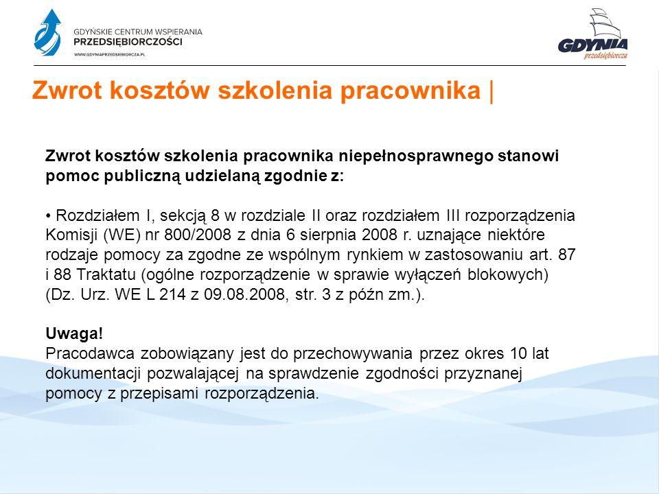 Zwrot kosztów szkolenia pracownika   Zwrot kosztów szkolenia pracownika niepełnosprawnego stanowi pomoc publiczną udzielaną zgodnie z: Rozdziałem I, sekcją 8 w rozdziale II oraz rozdziałem III rozporządzenia Komisji (WE) nr 800/2008 z dnia 6 sierpnia 2008 r.