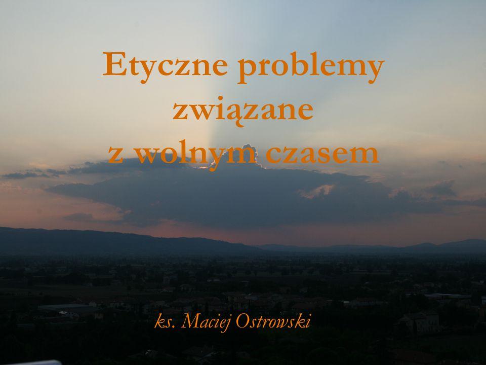 Etyczne problemy związane z wolnym czasem ks. Maciej Ostrowski