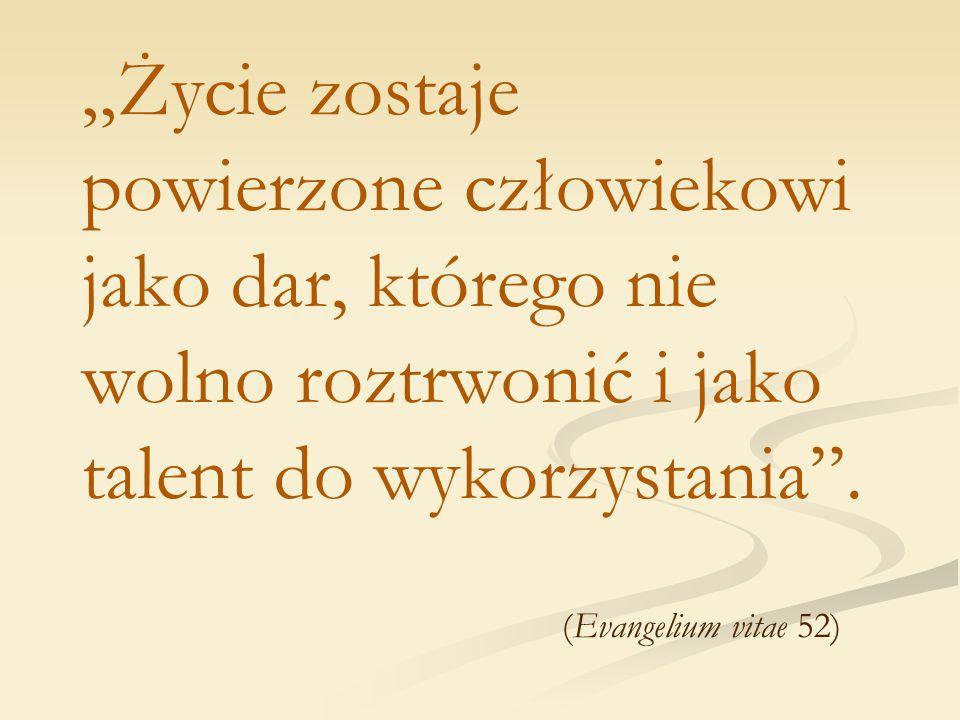 """""""Życie zostaje powierzone człowiekowi jako dar, którego nie wolno roztrwonić i jako talent do wykorzystania"""". (Evangelium vitae 52)"""