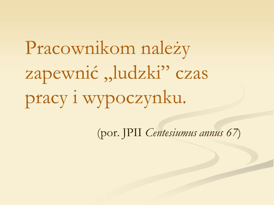 """Pracownikom należy zapewnić """"ludzki"""" czas pracy i wypoczynku. (por. JPII Centesiumus annus 67)"""