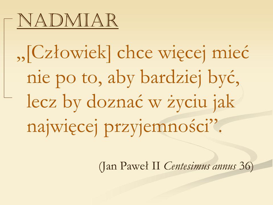 """NADMIAR """"[Człowiek] chce więcej mieć nie po to, aby bardziej być, lecz by doznać w życiu jak najwięcej przyjemności"""". (Jan Paweł II Centesimus annus 3"""