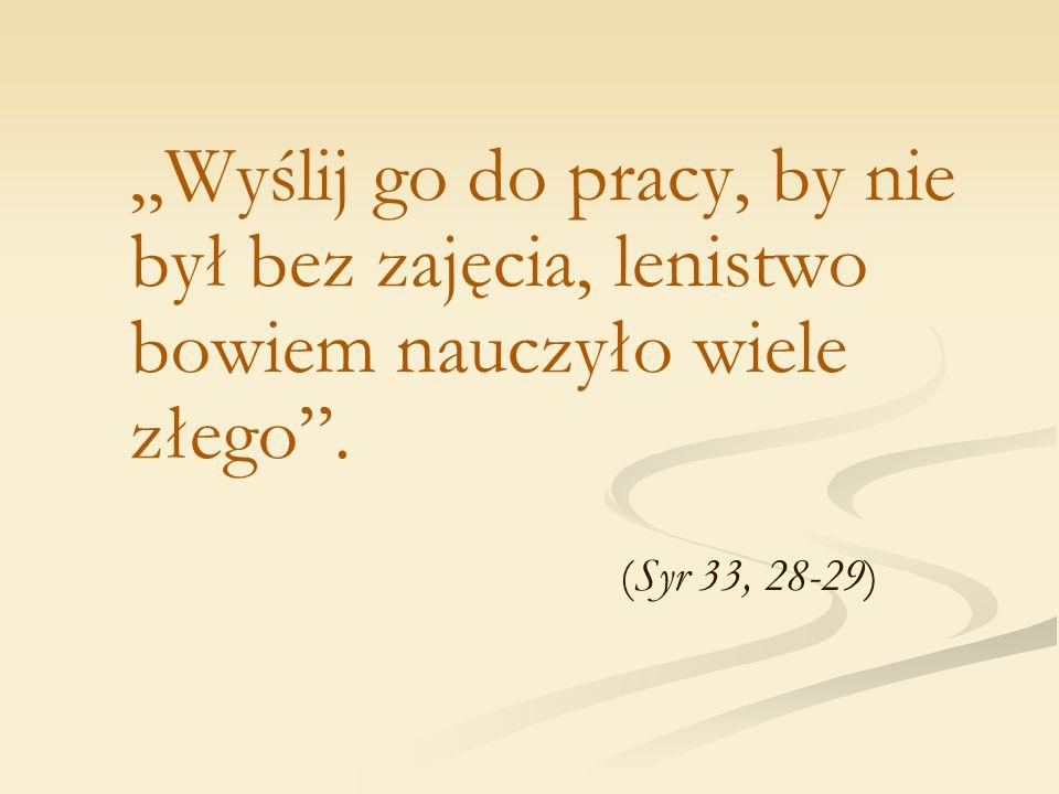 """""""Wyślij go do pracy, by nie był bez zajęcia, lenistwo bowiem nauczyło wiele złego"""". (Syr 33, 28-29)"""