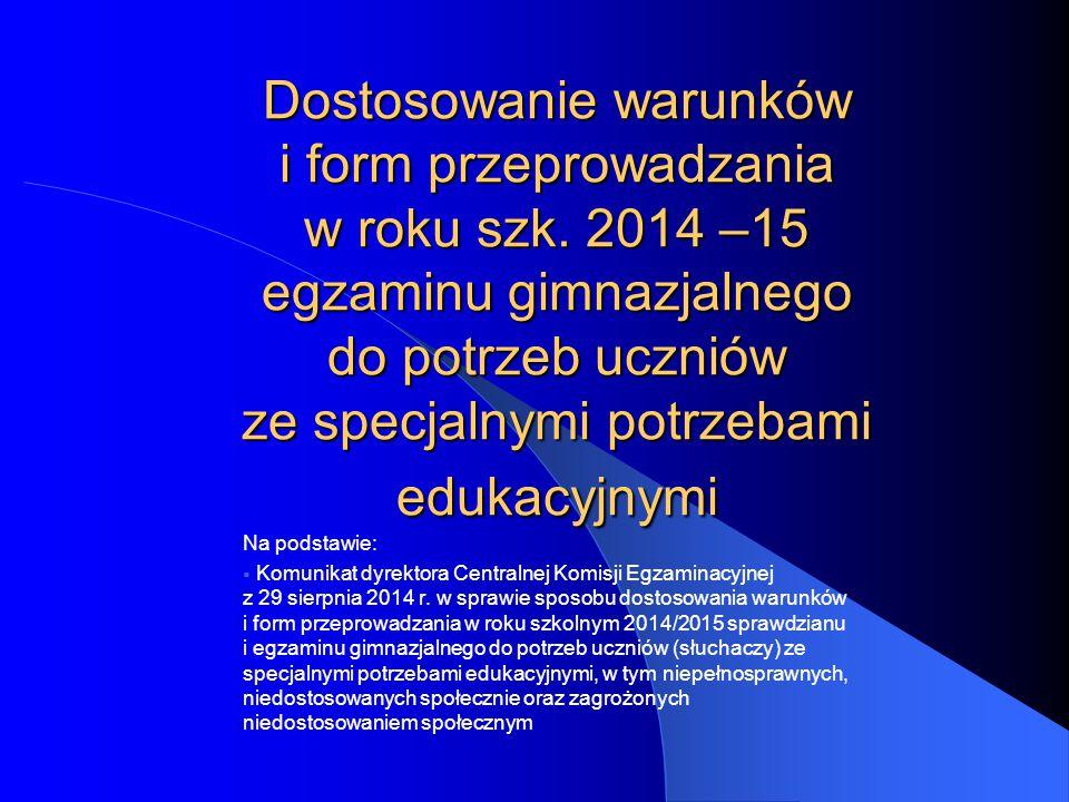 Dostosowanie warunków i form przeprowadzania w roku szk. 2014 –15 egzaminu gimnazjalnego do potrzeb uczniów ze specjalnymi potrzebami edukacyjnymi Na