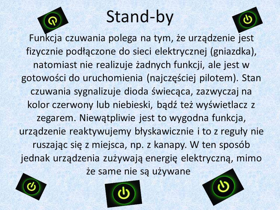 Stand-by Funkcja czuwania polega na tym, że urządzenie jest fizycznie podłączone do sieci elektrycznej (gniazdka), natomiast nie realizuje żadnych funkcji, ale jest w gotowości do uruchomienia (najczęściej pilotem).