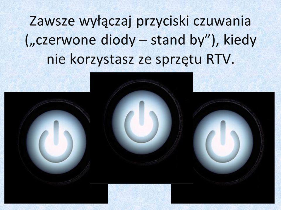 """Zawsze wyłączaj przyciski czuwania (""""czerwone diody – stand by ), kiedy nie korzystasz ze sprzętu RTV."""
