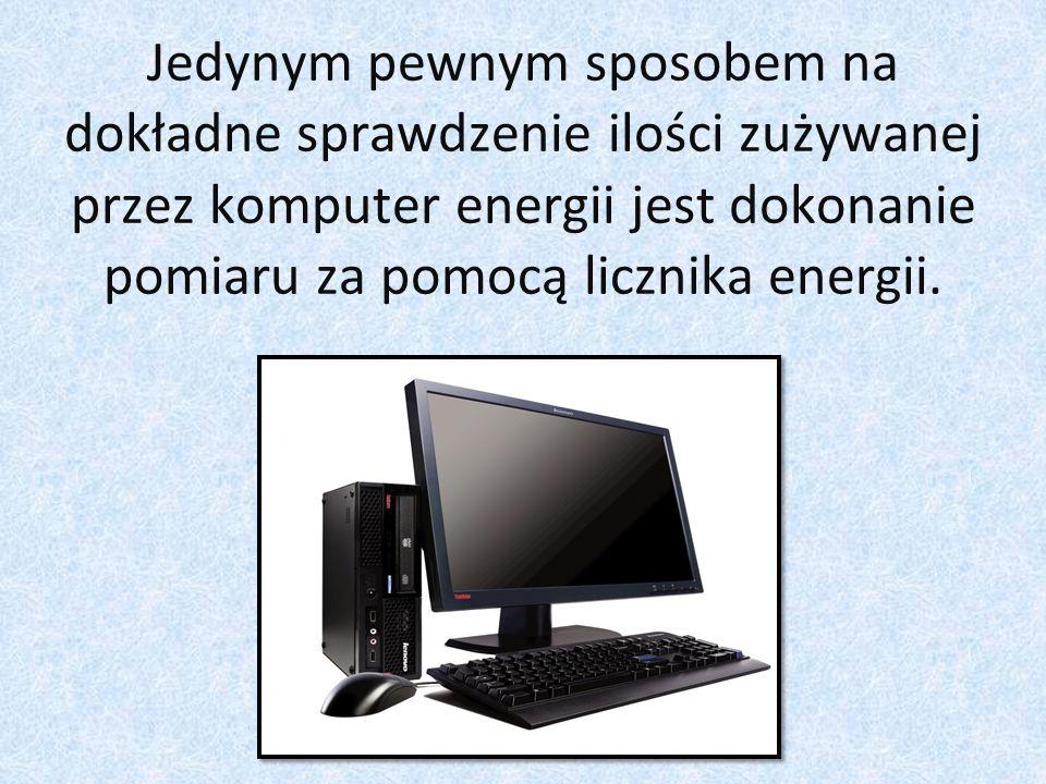 Jedynym pewnym sposobem na dokładne sprawdzenie ilości zużywanej przez komputer energii jest dokonanie pomiaru za pomocą licznika energii.