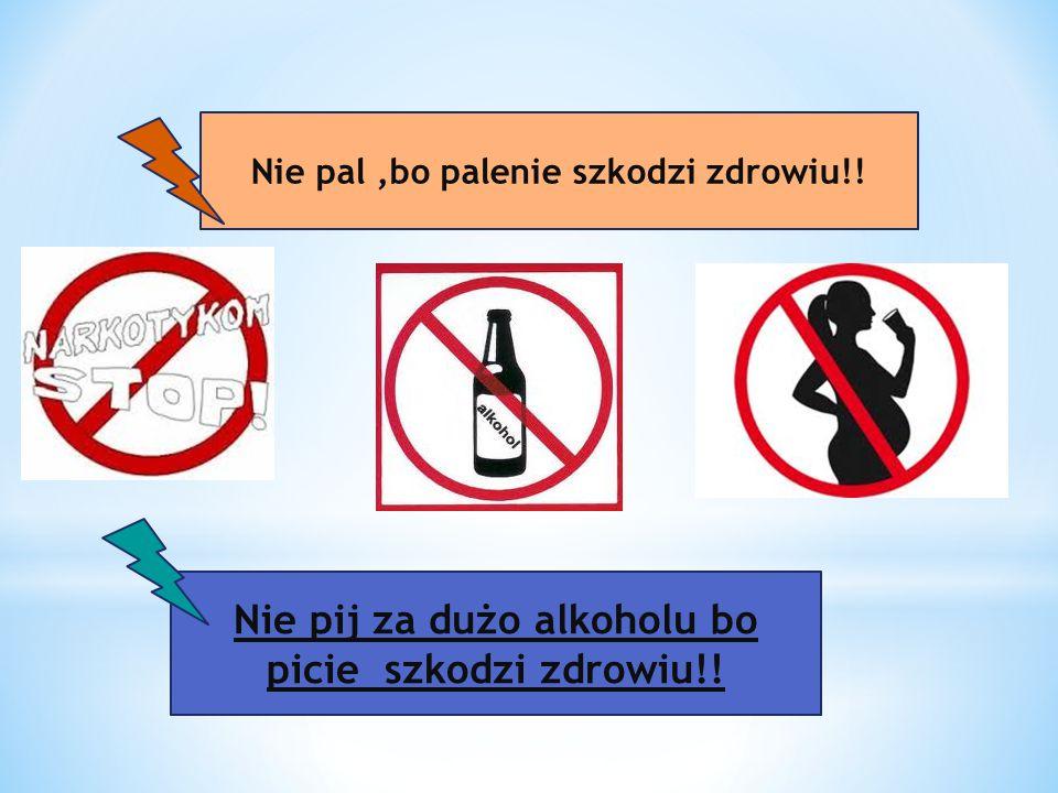 Nie pij za dużo alkoholu bo picie szkodzi zdrowiu!! Nie pal,bo palenie szkodzi zdrowiu!!