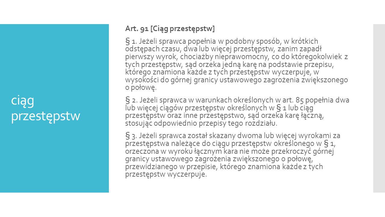 ciąg przestępstw Art. 91 [Ciąg przestępstw] § 1. Jeżeli sprawca popełnia w podobny sposób, w krótkich odstępach czasu, dwa lub więcej przestępstw, zan