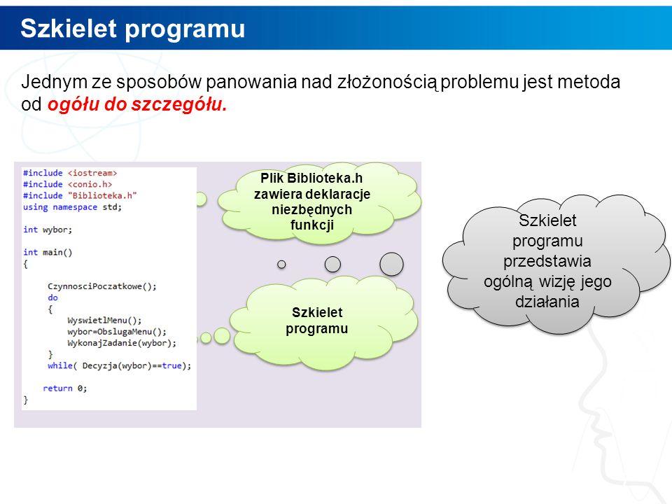 Szkielet programu 7 Plik Biblioteka.h zawiera deklaracje niezbędnych funkcji Szkielet programu Jednym ze sposobów panowania nad złożonością problemu jest metoda od ogółu do szczegółu.