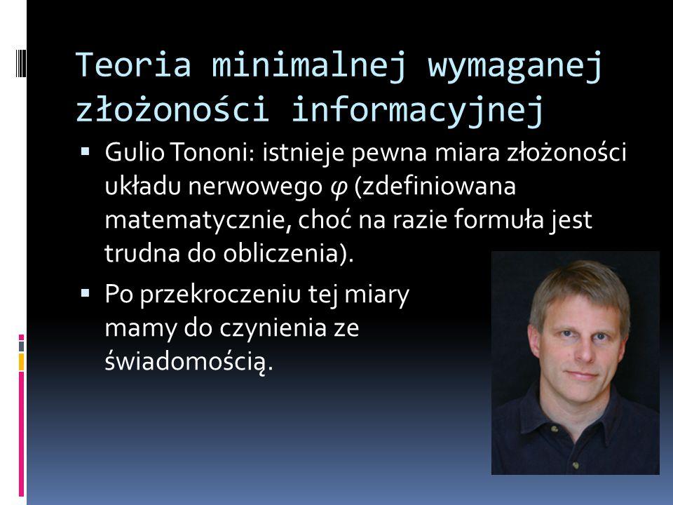 Teoria minimalnej wymaganej złożoności informacyjnej  Gulio Tononi: istnieje pewna miara złożoności układu nerwowego φ (zdefiniowana matematycznie, c