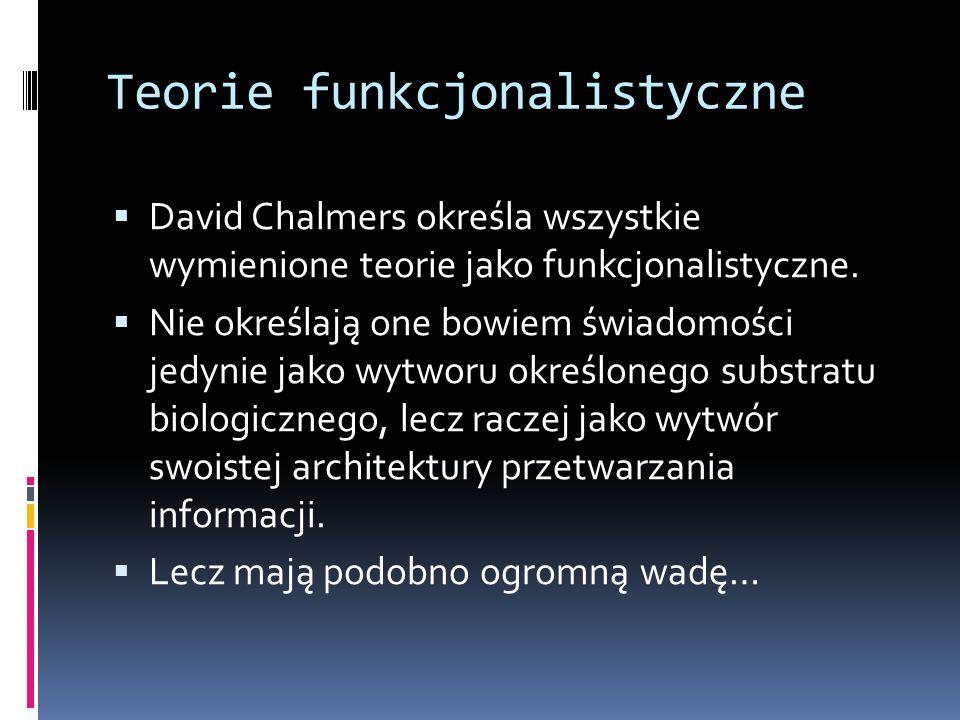 Teorie funkcjonalistyczne  David Chalmers określa wszystkie wymienione teorie jako funkcjonalistyczne.  Nie określają one bowiem świadomości jedynie