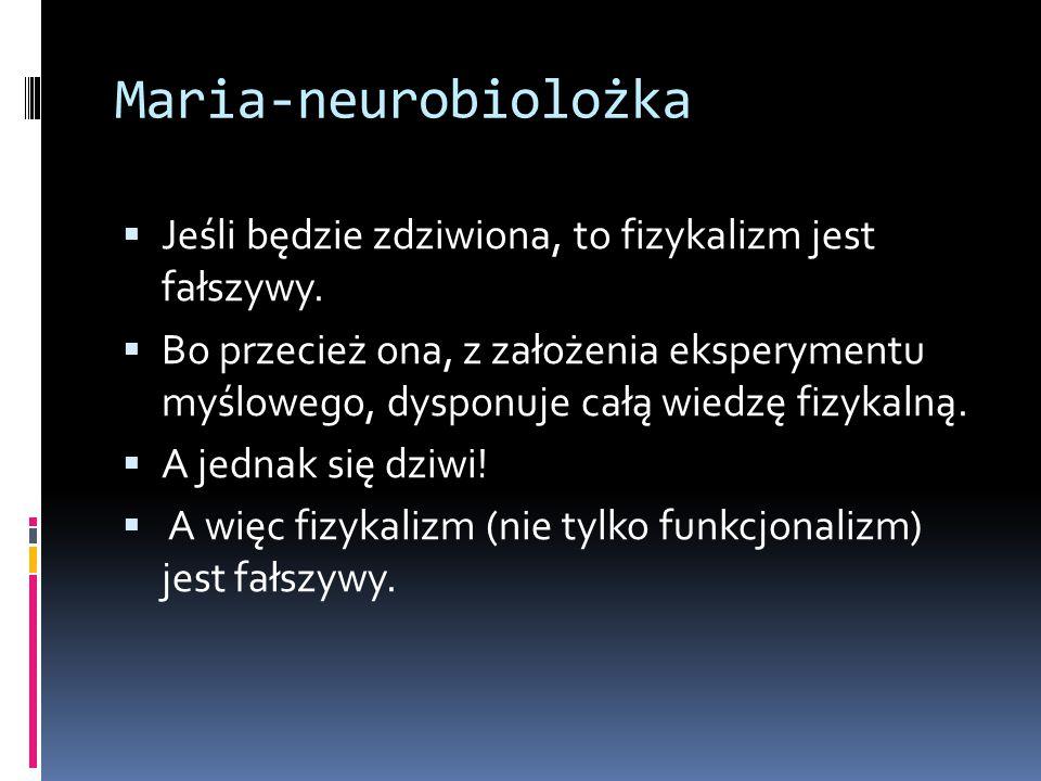 Maria-neurobiolożka  Jeśli będzie zdziwiona, to fizykalizm jest fałszywy.  Bo przecież ona, z założenia eksperymentu myślowego, dysponuje całą wiedz