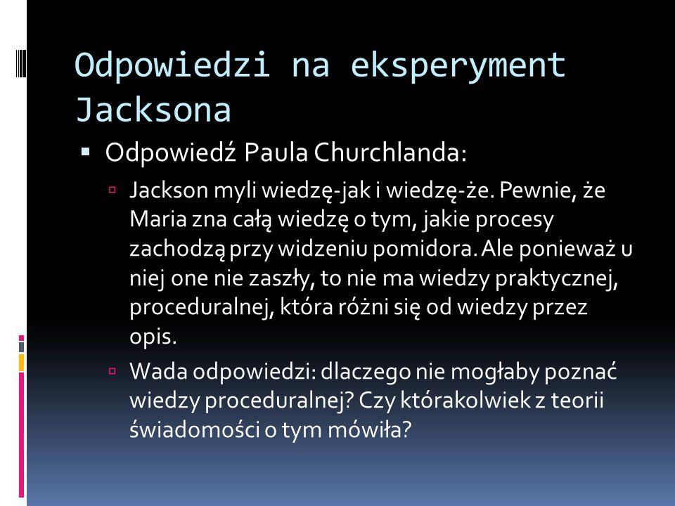 Odpowiedzi na eksperyment Jacksona  Odpowiedź Paula Churchlanda:  Jackson myli wiedzę-jak i wiedzę-że. Pewnie, że Maria zna całą wiedzę o tym, jakie