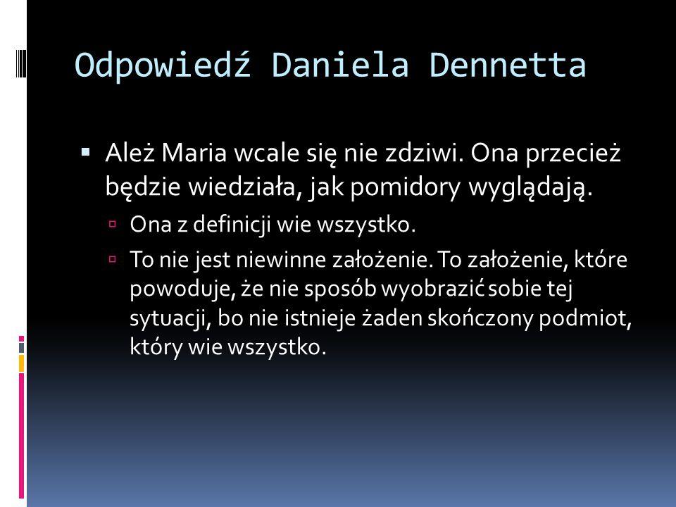 Odpowiedź Daniela Dennetta  Ależ Maria wcale się nie zdziwi. Ona przecież będzie wiedziała, jak pomidory wyglądają.  Ona z definicji wie wszystko. 