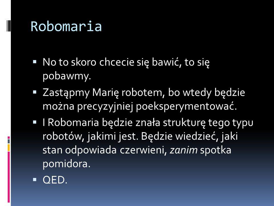 Robomaria  No to skoro chcecie się bawić, to się pobawmy.  Zastąpmy Marię robotem, bo wtedy będzie można precyzyjniej poeksperymentować.  I Robomar