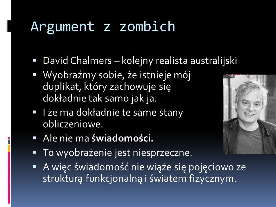 Argument z zombich  David Chalmers – kolejny realista australijski  Wyobraźmy sobie, że istnieje mój duplikat, który zachowuje się dokładnie tak sam
