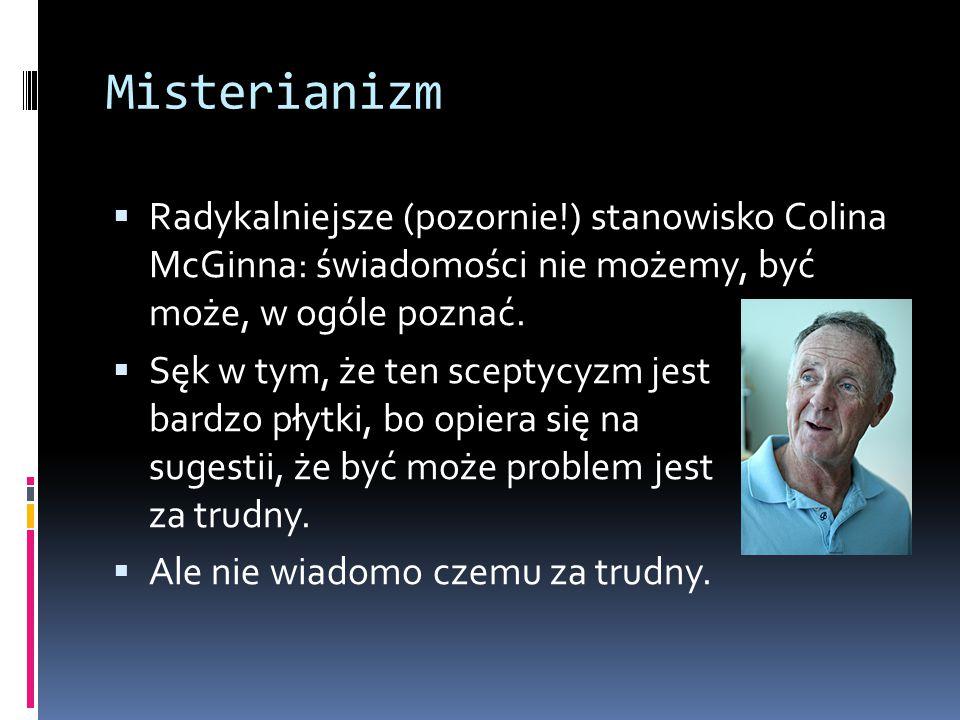 Misterianizm  Radykalniejsze (pozornie!) stanowisko Colina McGinna: świadomości nie możemy, być może, w ogóle poznać.  Sęk w tym, że ten sceptycyzm