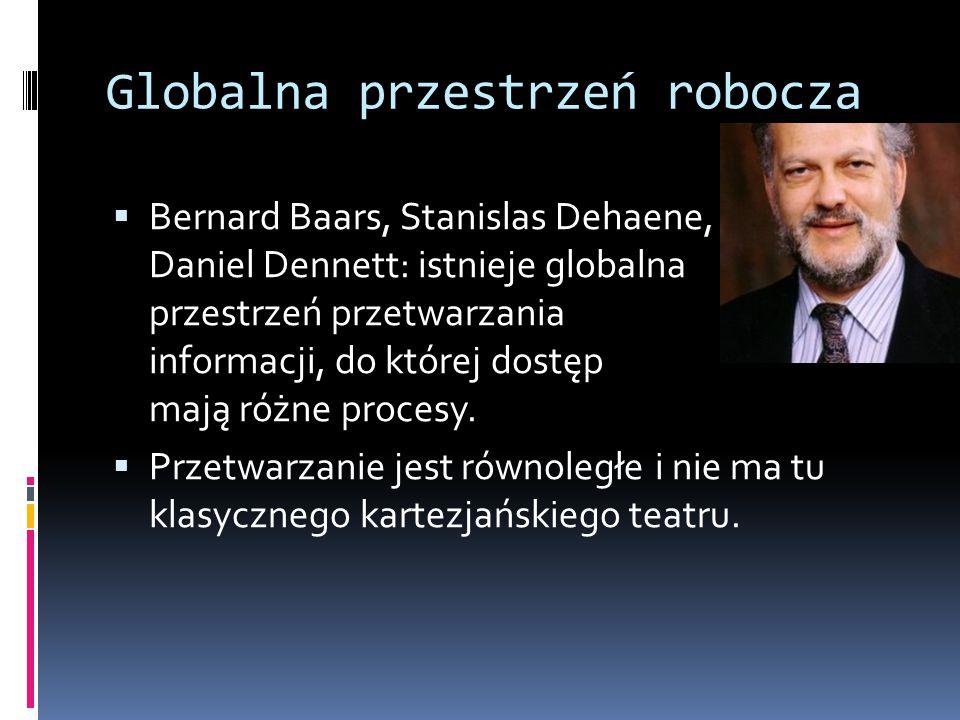 Globalna przestrzeń robocza  Bernard Baars, Stanislas Dehaene, Daniel Dennett: istnieje globalna przestrzeń przetwarzania informacji, do której dostę