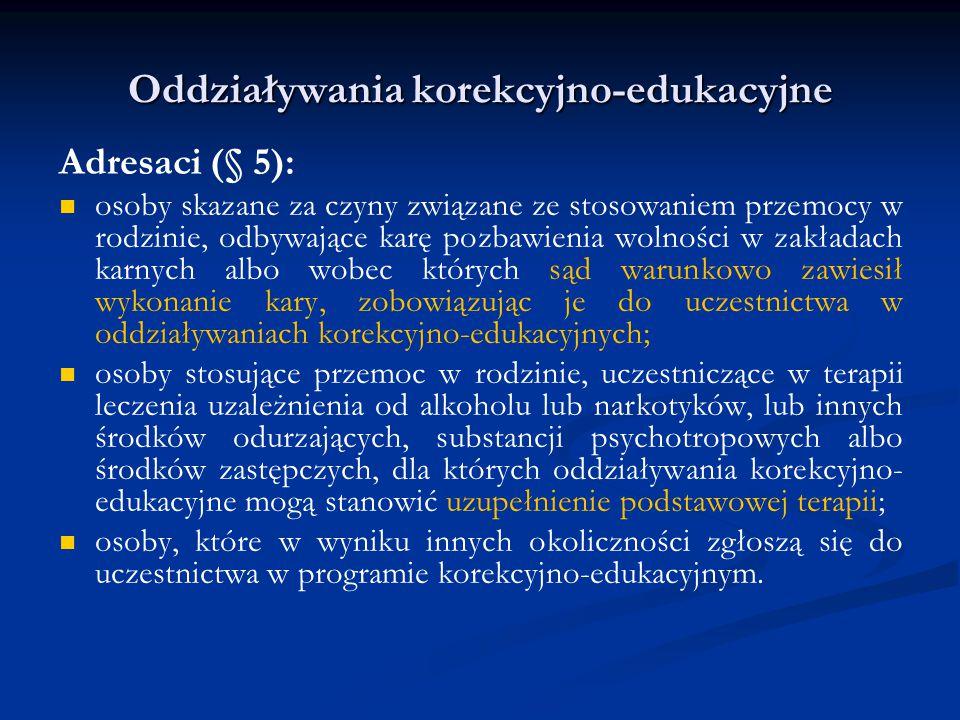 Oddziaływania korekcyjno-edukacyjne Adresaci (§ 5): osoby skazane za czyny związane ze stosowaniem przemocy w rodzinie, odbywające karę pozbawienia wolności w zakładach karnych albo wobec których sąd warunkowo zawiesił wykonanie kary, zobowiązując je do uczestnictwa w oddziaływaniach korekcyjno-edukacyjnych; osoby stosujące przemoc w rodzinie, uczestniczące w terapii leczenia uzależnienia od alkoholu lub narkotyków, lub innych środków odurzających, substancji psychotropowych albo środków zastępczych, dla których oddziaływania korekcyjno- edukacyjne mogą stanowić uzupełnienie podstawowej terapii; osoby, które w wyniku innych okoliczności zgłoszą się do uczestnictwa w programie korekcyjno-edukacyjnym.